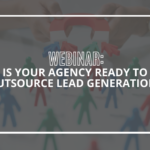 Is Your Agency Ready to Outsource Lead Generation
