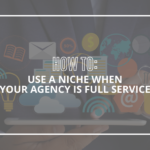 How to use a niche when your agency is full service