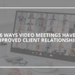 6 Ways Video Meetings Have Improved Client Relationships