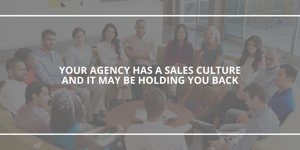 Your agency has a sales culture and it may be holding you back